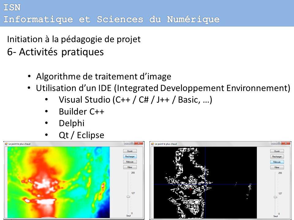 Initiation à la pédagogie de projet 6- Activités pratiques Algorithme de traitement dimage Utilisation dun IDE (Integrated Developpement Environnement