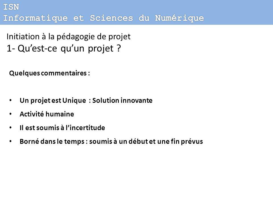 Initiation à la pédagogie de projet 1- Quest-ce quun projet ? Quelques commentaires : Un projet est Unique : Solution innovante Activité humaine Il es