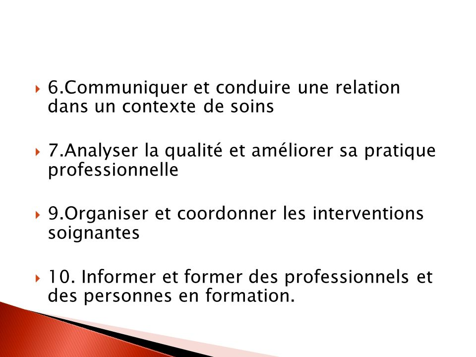 6.Communiquer et conduire une relation dans un contexte de soins 7.Analyser la qualité et améliorer sa pratique professionnelle 9.Organiser et coordonner les interventions soignantes 10.