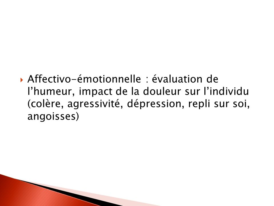 Affectivo-émotionnelle : évaluation de lhumeur, impact de la douleur sur lindividu (colère, agressivité, dépression, repli sur soi, angoisses)