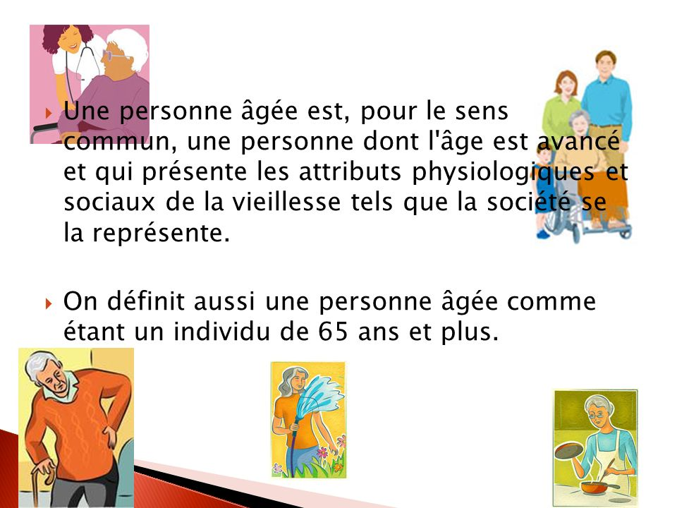 Une personne âgée est, pour le sens commun, une personne dont l'âge est avancé et qui présente les attributs physiologiques et sociaux de la vieilless