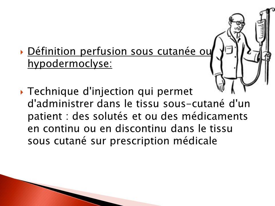 Définition perfusion sous cutanée ou hypodermoclyse: Technique d injection qui permet d administrer dans le tissu sous-cutané d un patient : des solutés et ou des médicaments en continu ou en discontinu dans le tissu sous cutané sur prescription médicale