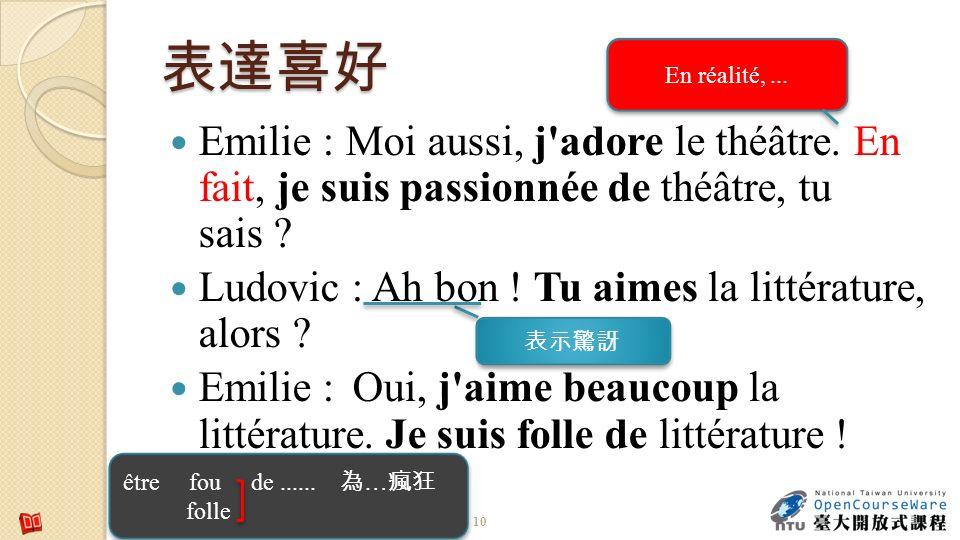 10 Emilie : Moi aussi, j'adore le théâtre. En fait, je suis passionnée de théâtre, tu sais ? Ludovic : Ah bon ! Tu aimes la littérature, alors ? Emili