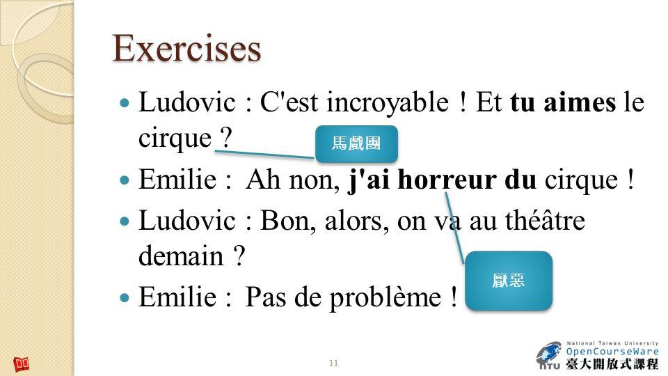 Exercises Ludovic : C'est incroyable ! Et tu aimes le cirque ? Emilie : Ah non, j'ai horreur du cirque ! Ludovic : Bon, alors, on va au théâtre demain