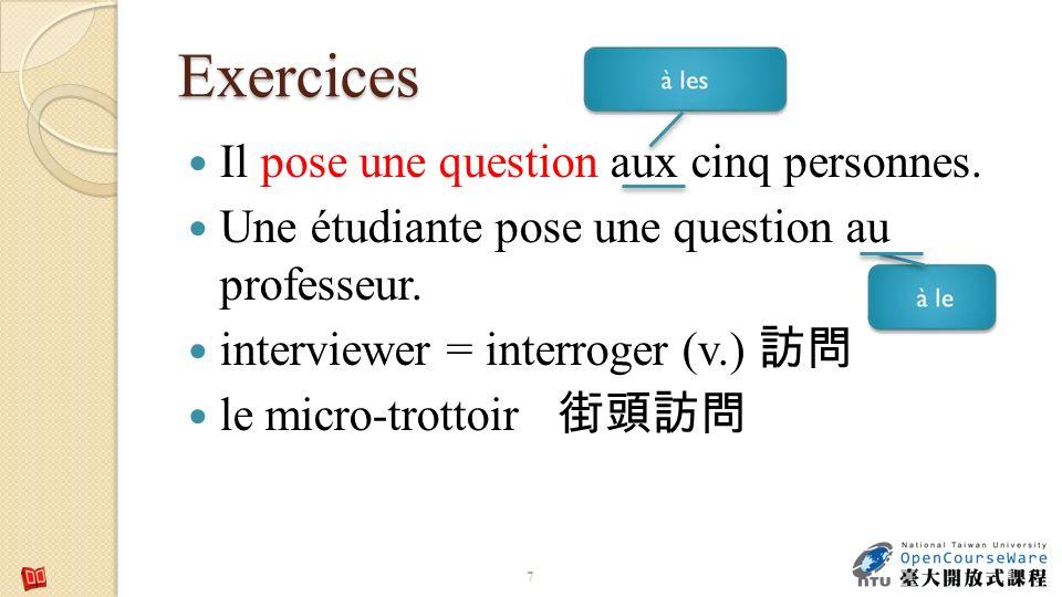 Exercices 7 Il pose une question aux cinq personnes. Une étudiante pose une question au professeur. interviewer = interroger (v.) le micro-trottoir