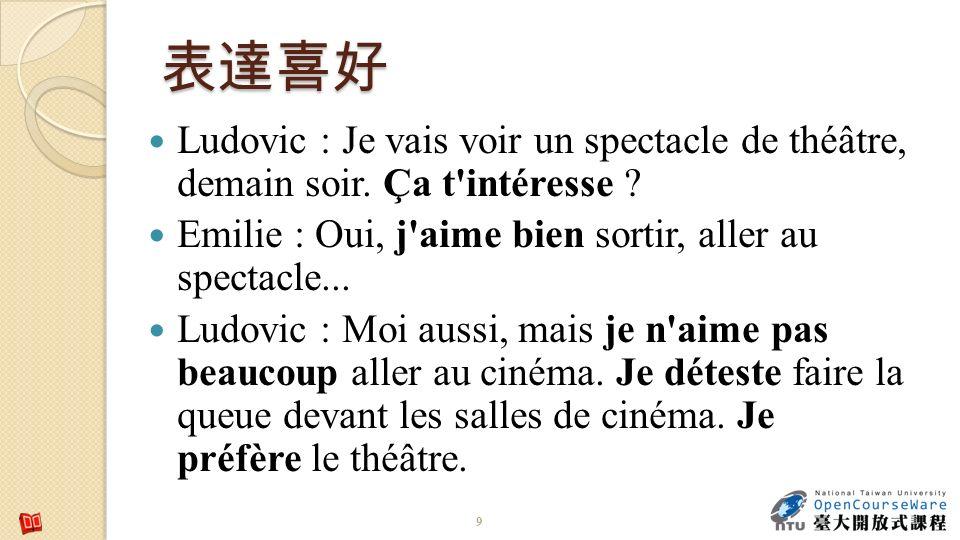 9 Ludovic : Je vais voir un spectacle de théâtre, demain soir. Ça t'intéresse ? Emilie : Oui, j'aime bien sortir, aller au spectacle... Ludovic : Moi