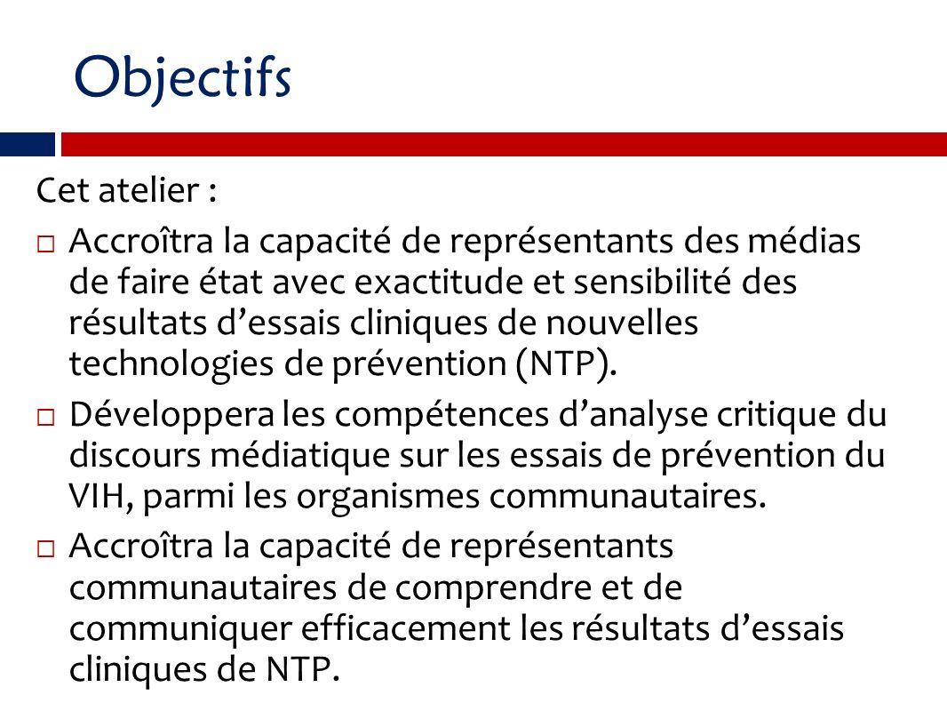 Objectifs Cet atelier : Accroîtra la capacité de représentants des médias de faire état avec exactitude et sensibilité des résultats dessais cliniques