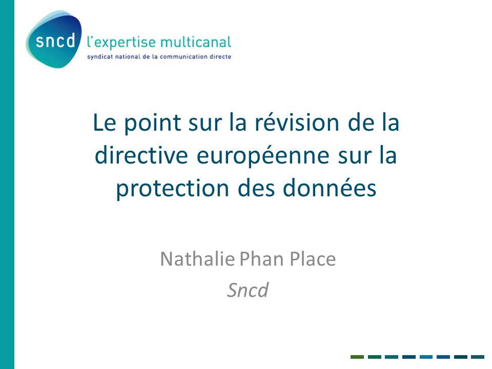 Le point sur la révision de la directive européenne sur la protection des données Nathalie Phan Place Sncd