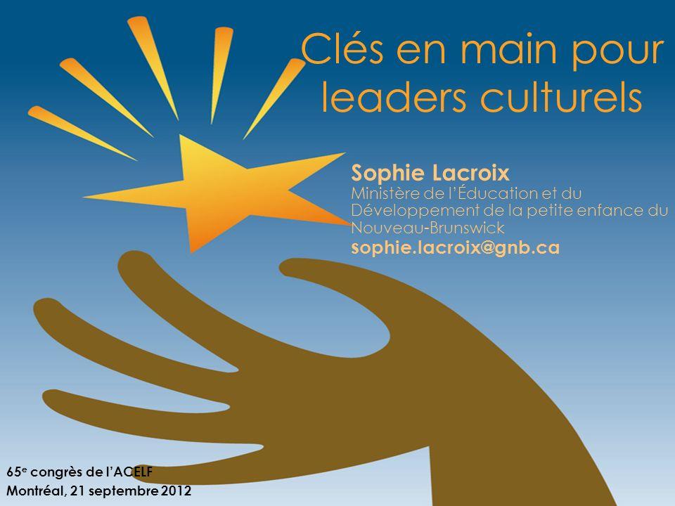 Clés en main pour leaders culturels Sophie Lacroix Ministère de lÉducation et du Développement de la petite enfance du Nouveau-Brunswick s ophie.lacro