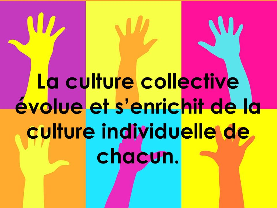 La culture collective évolue et senrichit de la culture individuelle de chacun.