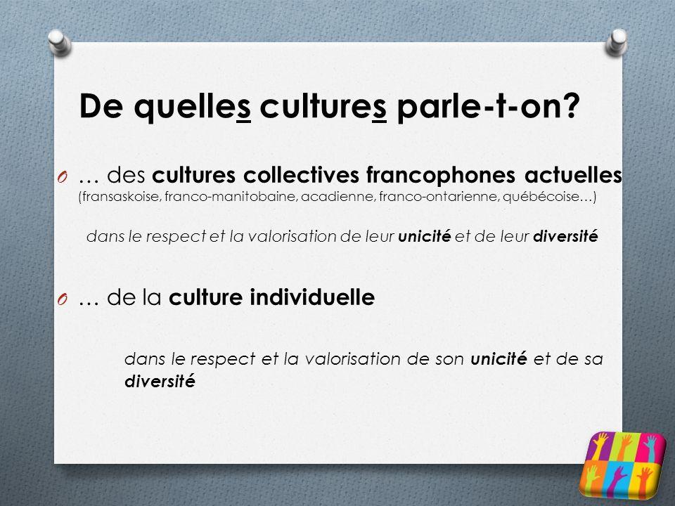 De quelles cultures parle-t-on? O … des cultures collectives francophones actuelles (fransaskoise, franco-manitobaine, acadienne, franco-ontarienne, q