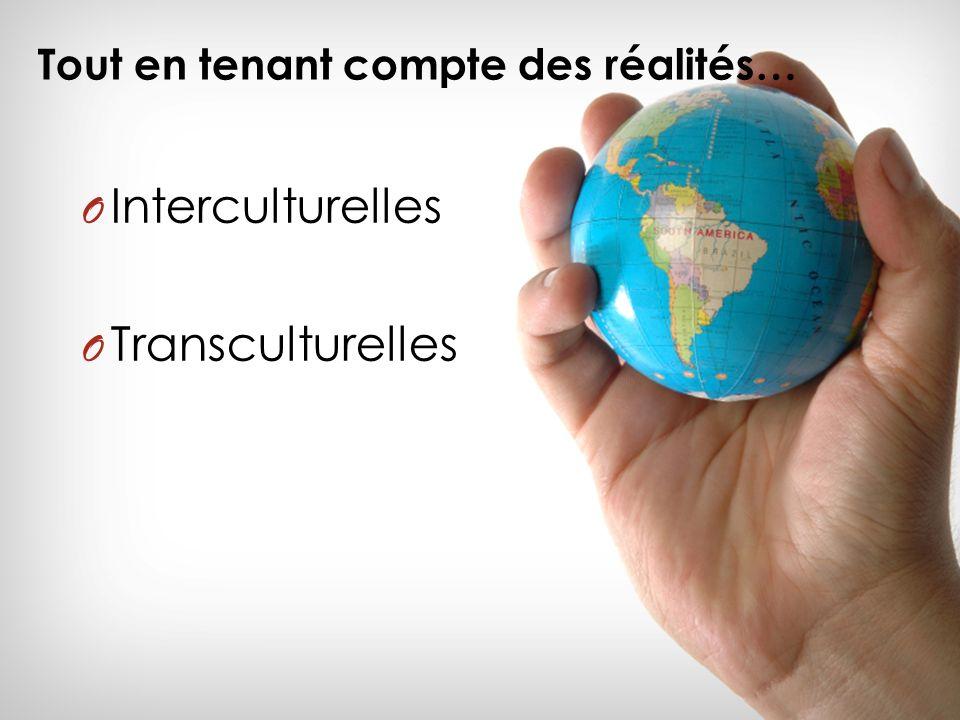 Tout en tenant compte des réalités… O Interculturelles O Transculturelles