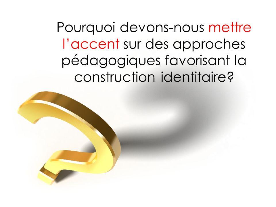 Pourquoi devons-nous mettre laccent sur des approches pédagogiques favorisant la construction identitaire?