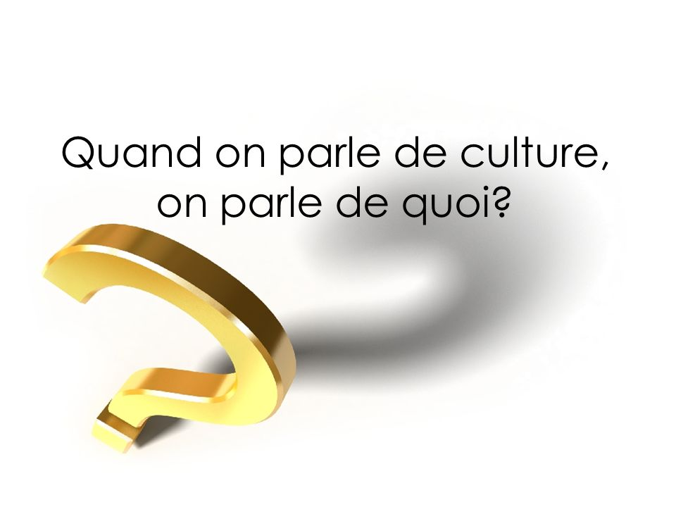 Quand on parle de culture, on parle de quoi?