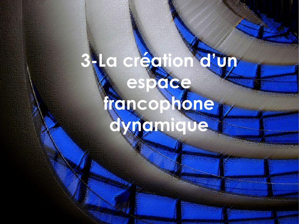 3-La création dun espace francophone dynamique