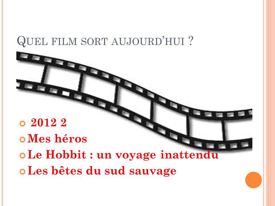 Q UEL FILM SORT AUJOURD HUI ? 2012 2 Mes héros Le Hobbit : un voyage inattendu Les bêtes du sud sauvage