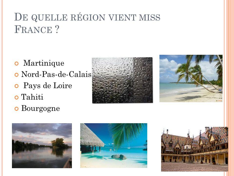 D E QUELLE RÉGION VIENT MISS F RANCE ? Martinique Nord-Pas-de-Calais Pays de Loire Tahiti Bourgogne