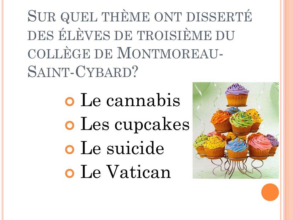 S UR QUEL THÈME ONT DISSERTÉ DES ÉLÈVES DE TROISIÈME DU COLLÈGE DE M ONTMOREAU - S AINT -C YBARD ? Le cannabis Les cupcakes Le suicide Le Vatican