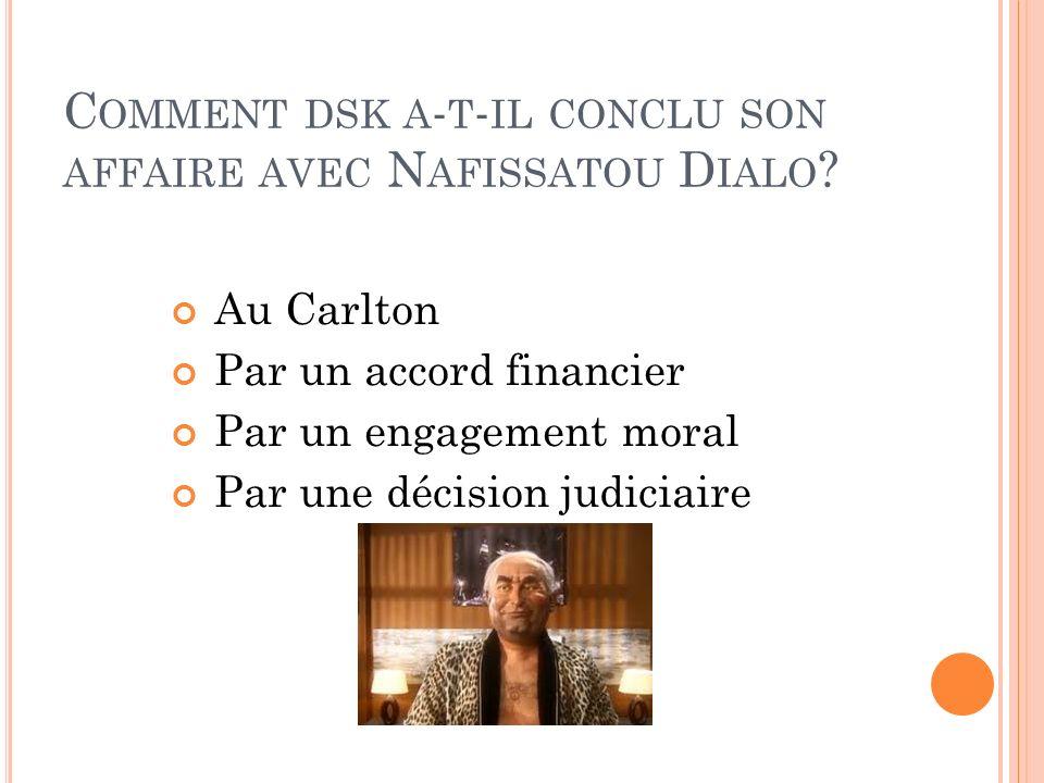 C OMMENT DSK A - T - IL CONCLU SON AFFAIRE AVEC N AFISSATOU D IALO ? Au Carlton Par un accord financier Par un engagement moral Par une décision judic