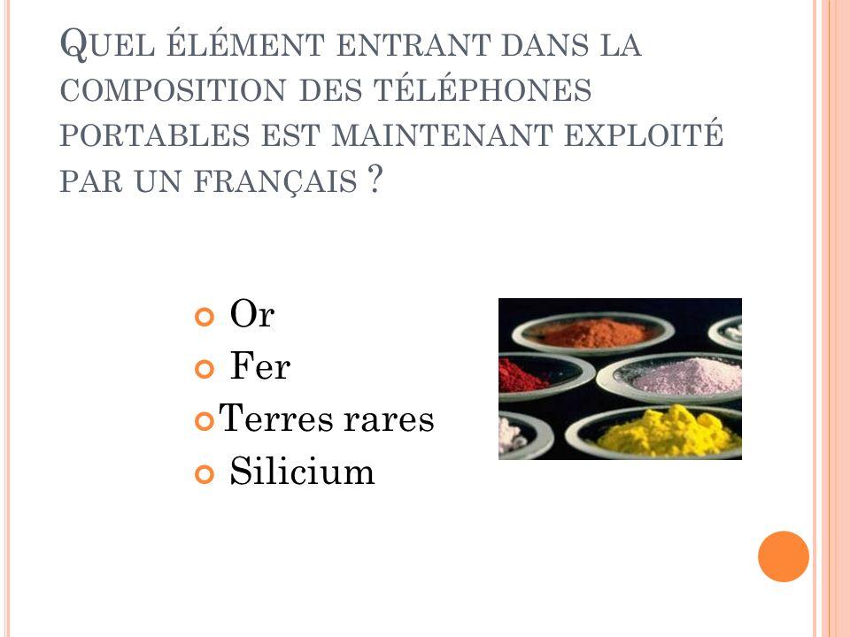 Q UEL ÉLÉMENT ENTRANT DANS LA COMPOSITION DES TÉLÉPHONES PORTABLES EST MAINTENANT EXPLOITÉ PAR UN FRANÇAIS ? Or Fer Terres rares Silicium