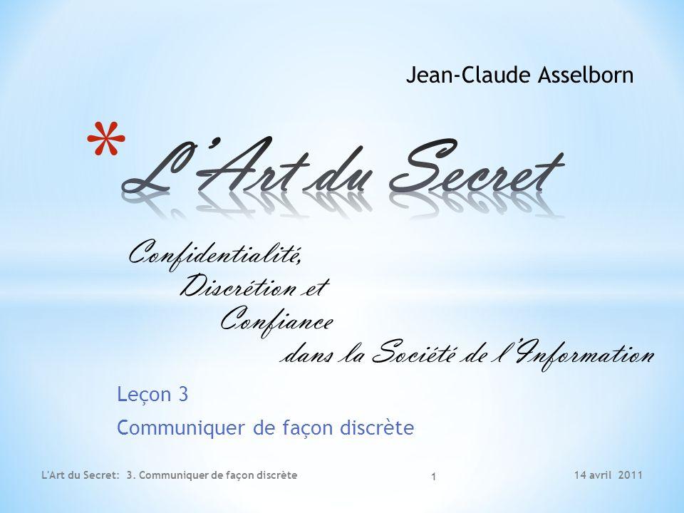Leçon 3 Communiquer de façon discrète 14 avril 2011L'Art du Secret: 3. Communiquer de façon discrète Jean-Claude Asselborn 1 Confidentialité, Discréti