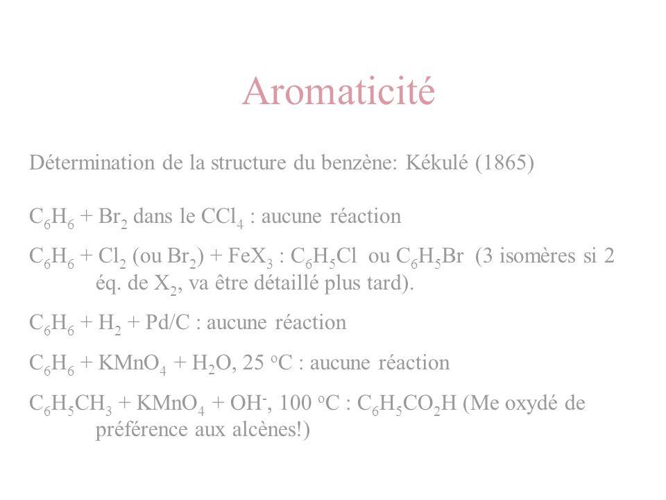 Aromaticité Détermination de la structure du benzène: Kékulé (1865) C 6 H 6 + Br 2 dans le CCl 4 : aucune réaction C 6 H 6 + Cl 2 (ou Br 2 ) + FeX 3 :