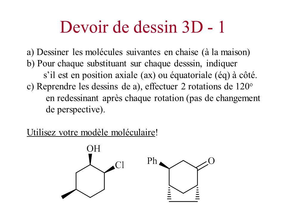 Devoir de dessin 3D - 1 a) Dessiner les molécules suivantes en chaise (à la maison) b) Pour chaque substituant sur chaque desssin, indiquer sil est en