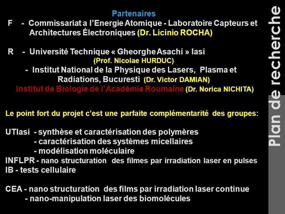 Plan de recherche Le point fort du projet cest une parfaite complémentarité des groupes: UTIasi - synthèse et caractérisation des polymères - caractérisation des systèmes micellaires - modélisation moléculaire INFLPR - nano structuration des filmes par irradiation laser en pulses IB - tests cellulaire CEA - nano structuration des films par irradiation laser continue - nano-manipulation laser des biomolécules Partenaires F - Commissariat a lEnergie Atomique - Laboratoire Capteurs et Architectures Électroniques (Dr.