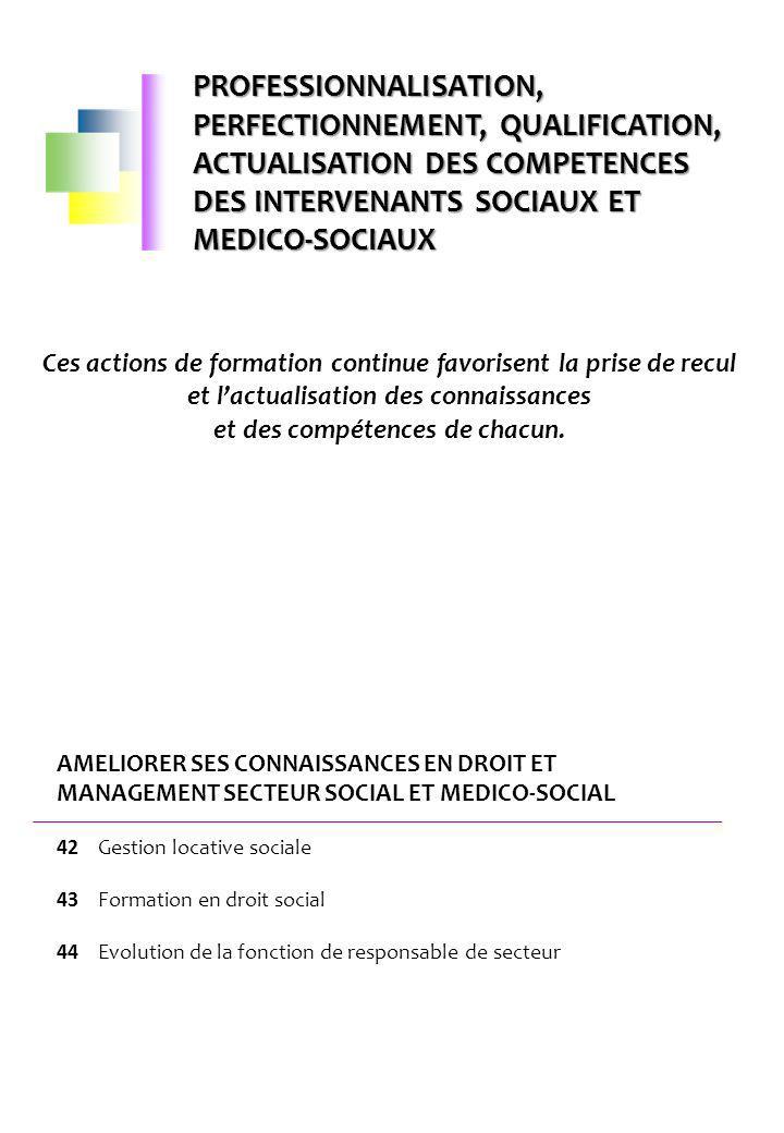 AMELIORER SES CONNAISSANCES EN DROIT ET MANAGEMENT SECTEUR SOCIAL ET MEDICO-SOCIAL 42 Gestion locative sociale 43 Formation en droit social 44 Evoluti