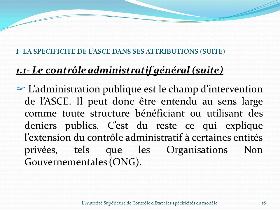 I- LA SPECIFICITE DE LASCE DANS SES ATTRIBUTIONS (SUITE) 1.1- Le contrôle administratif général En la matière il sagit de : Contrôler lobservation des
