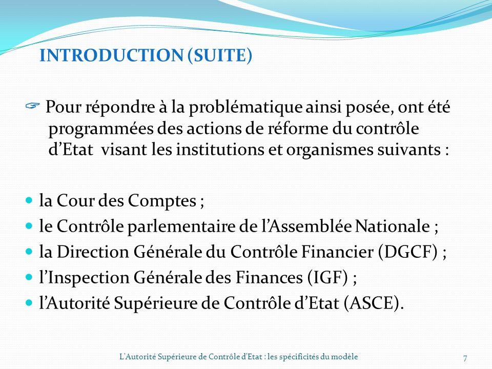 INTRODUCTION (SUITE) Pour répondre à la problématique ainsi posée, ont été programmées des actions de réforme du contrôle dEtat visant les institutions et organismes suivants : la Cour des Comptes ; le Contrôle parlementaire de lAssemblée Nationale ; la Direction Générale du Contrôle Financier (DGCF) ; lInspection Générale des Finances (IGF) ; lAutorité Supérieure de Contrôle dEtat (ASCE).