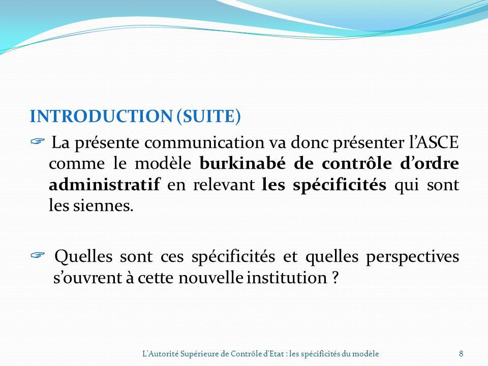 INTRODUCTION (SUITE) La présente communication va donc présenter lASCE comme le modèle burkinabé de contrôle dordre administratif en relevant les spécificités qui sont les siennes.