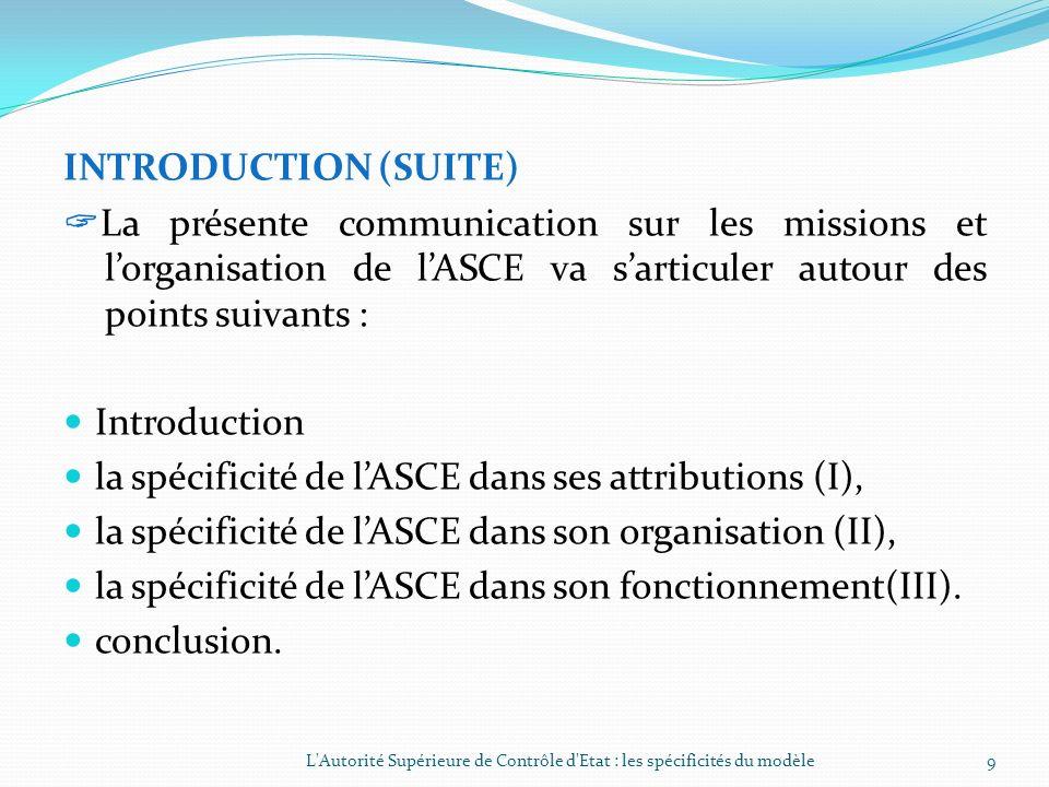 INTRODUCTION (SUITE) La présente communication sur les missions et lorganisation de lASCE va sarticuler autour des points suivants : Introduction la spécificité de lASCE dans ses attributions (I), la spécificité de lASCE dans son organisation (II), la spécificité de lASCE dans son fonctionnement(III).