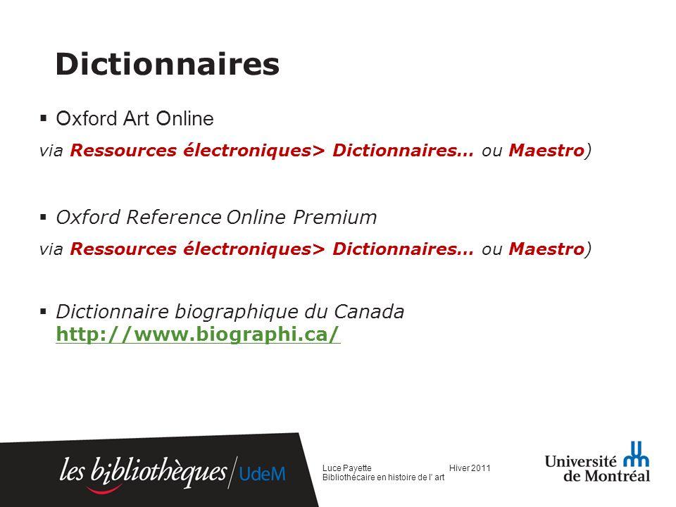 Encyclopédies Encyclopedia Universalis (via Ressources électroniques> Dictionnaires… ou Maestro) Encyclopédie canadienne http://www.thecanadianencyclopedia.com/ http://www.thecanadianencyclopedia.com/ Encyclopédie de lAgora http://agora.qc.ca/ http://agora.qc.ca/ Wikipedia http://www.wikipedia.org/ http://www.wikipedia.org/ Luce Payette Hiver 2011 Bibliothécaire en histoire de l art