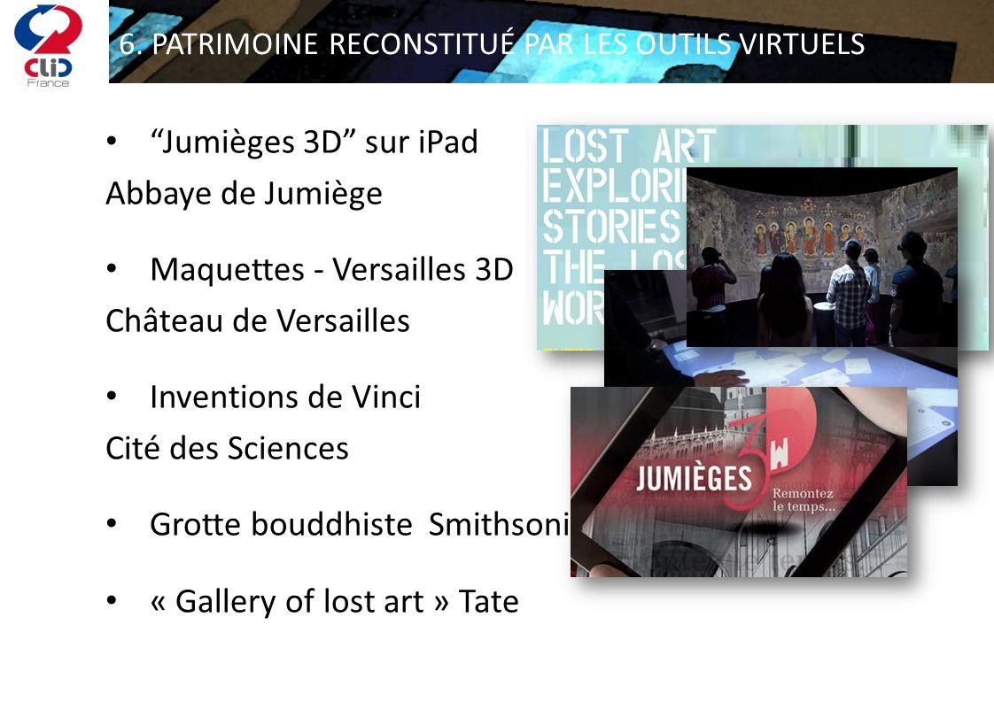 6. PATRIMOINE RECONSTITUÉ PAR LES OUTILS VIRTUELS Jumièges 3D sur iPad Abbaye de Jumiège Maquettes - Versailles 3D Château de Versailles Inventions de