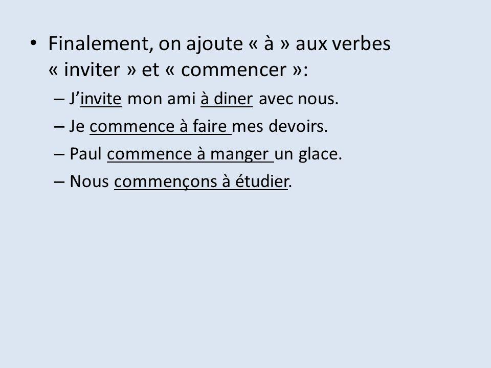 Finalement, on ajoute « à » aux verbes « inviter » et « commencer »: – Jinvite mon ami à diner avec nous. – Je commence à faire mes devoirs. – Paul co