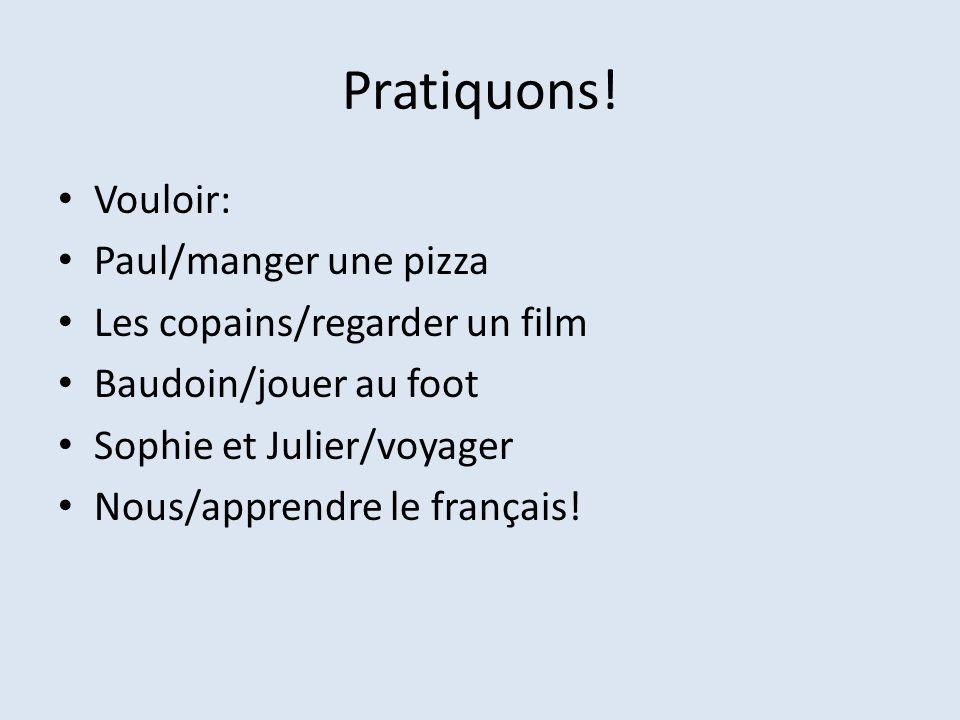 Pratiquons! Vouloir: Paul/manger une pizza Les copains/regarder un film Baudoin/jouer au foot Sophie et Julier/voyager Nous/apprendre le français!