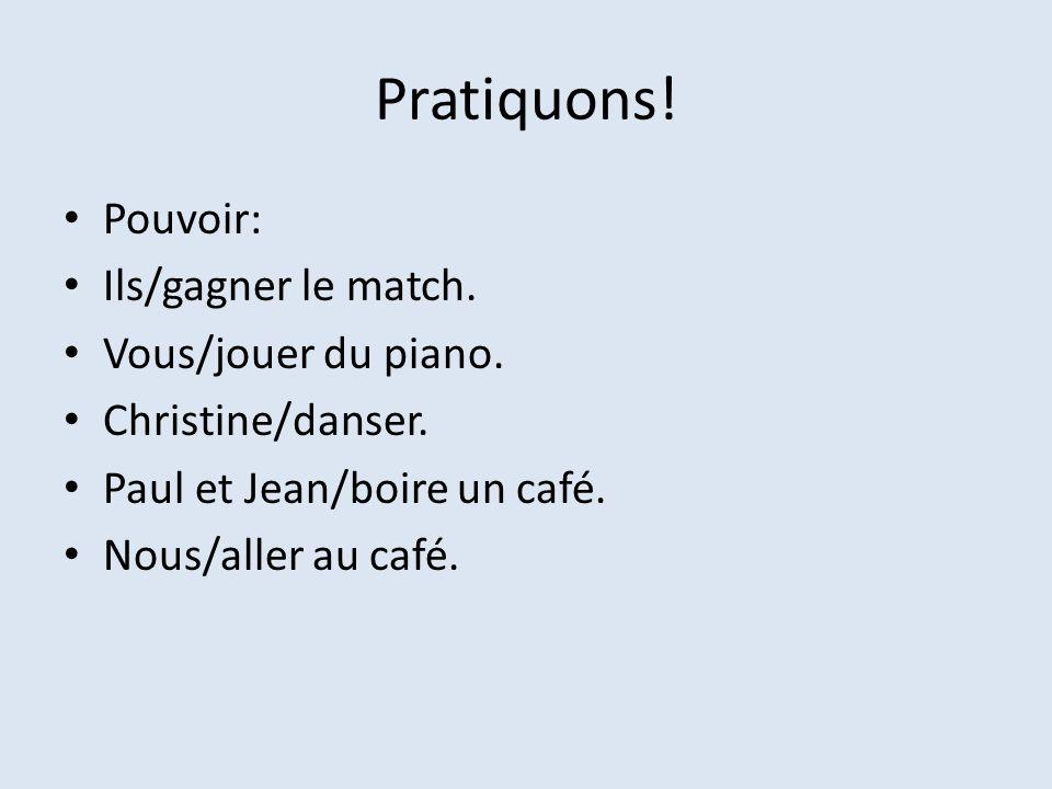 Pratiquons! Pouvoir: Ils/gagner le match. Vous/jouer du piano. Christine/danser. Paul et Jean/boire un café. Nous/aller au café.