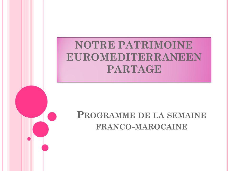 P ROGRAMME DE LA SEMAINE FRANCO - MAROCAINE NOTRE PATRIMOINE EUROMEDITERRANEEN PARTAGE