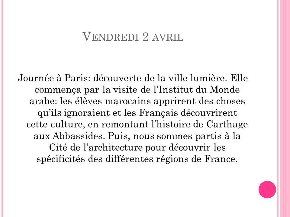 V ENDREDI 2 AVRIL Journée à Paris: découverte de la ville lumière. Elle commença par la visite de lInstitut du Monde arabe: les élèves marocains appri