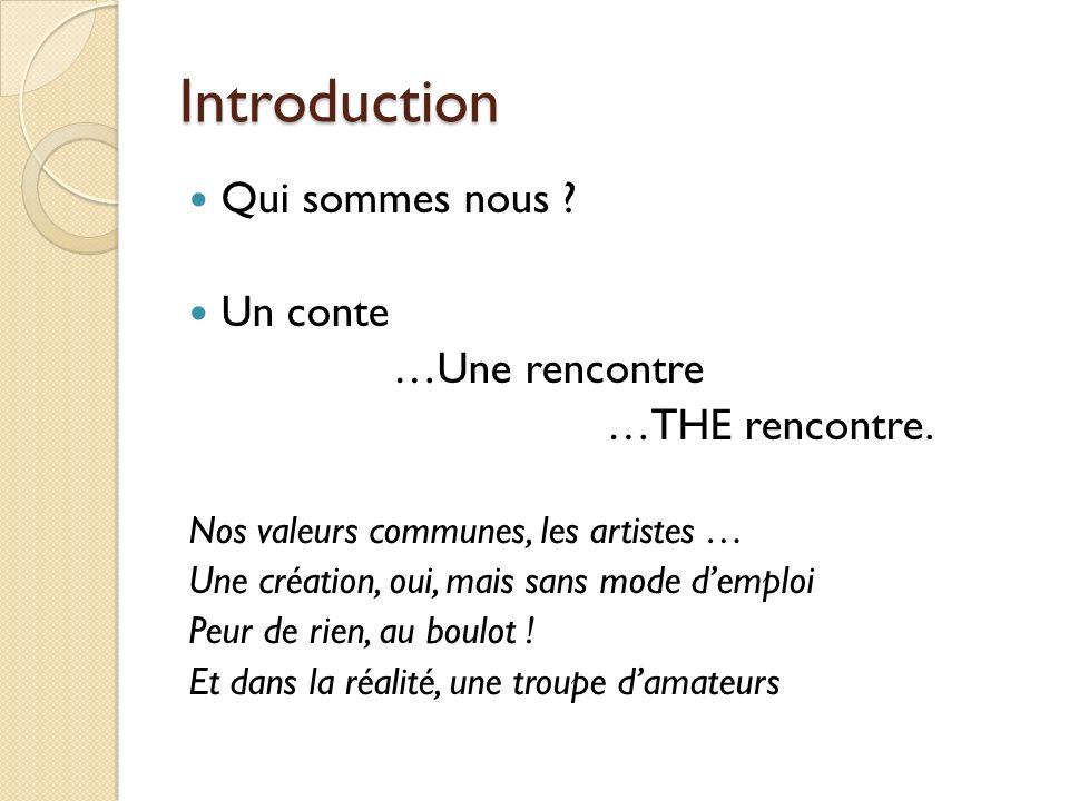 Introduction Qui sommes nous ? Un conte …Une rencontre …THE rencontre. Nos valeurs communes, les artistes … Une création, oui, mais sans mode demploi