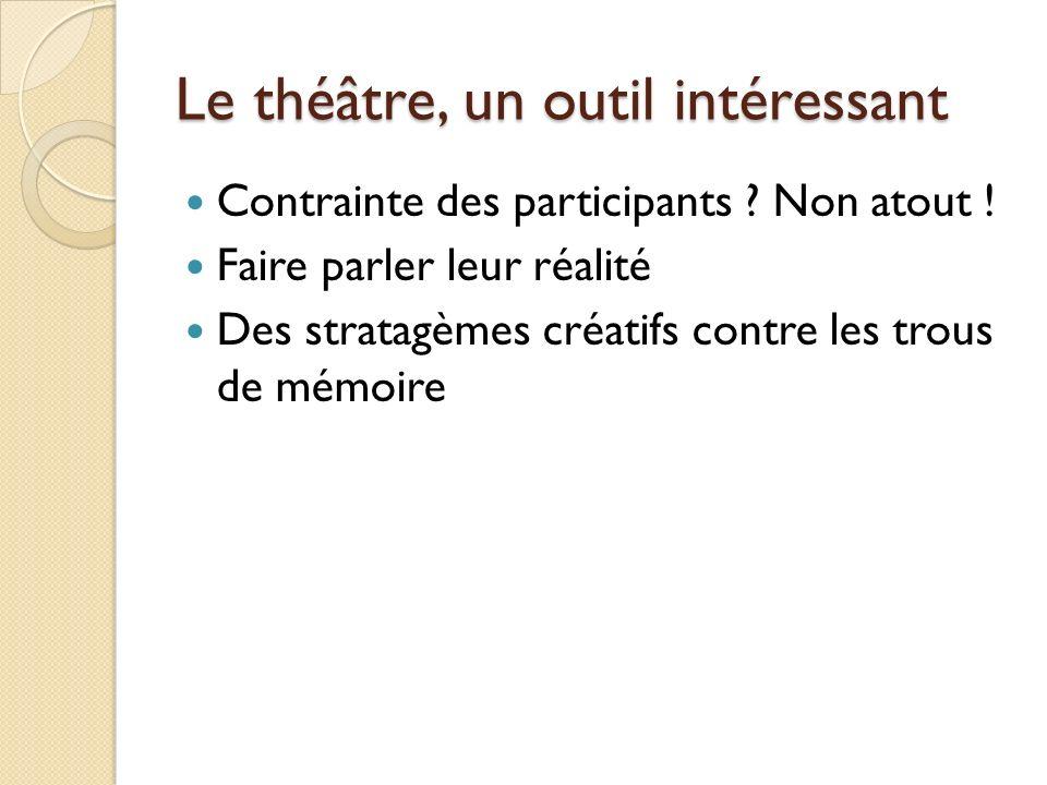 Le théâtre, un outil intéressant Contrainte des participants ? Non atout ! Faire parler leur réalité Des stratagèmes créatifs contre les trous de mémo