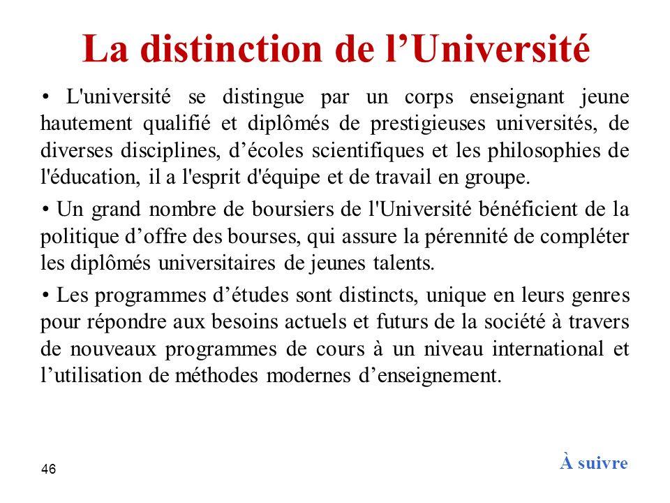 46 La distinction de lUniversité L'université se distingue par un corps enseignant jeune hautement qualifié et diplômés de prestigieuses universités,