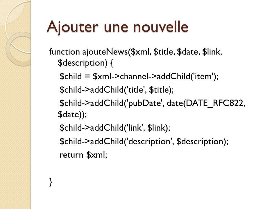 Ajouter une nouvelle function ajouteNews($xml, $title, $date, $link, $description) { $child = $xml->channel->addChild( item ); $child->addChild( title , $title); $child->addChild( pubDate , date(DATE_RFC822, $date)); $child->addChild( link , $link); $child->addChild( description , $description); return $xml; }