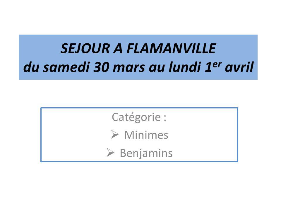 SEJOUR A FLAMANVILLE du samedi 30 mars au lundi 1 er avril Catégorie : Minimes Benjamins