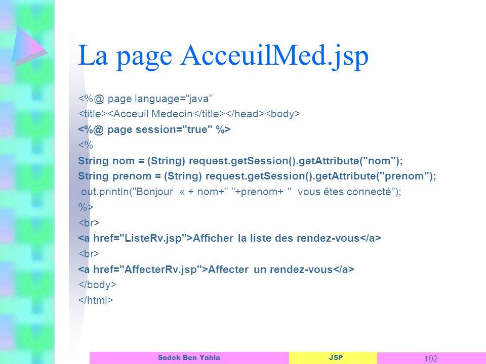 JSP 102 Sadok Ben Yahia La page AcceuilMed.jsp <%@ page language= java <% String nom = (String) request.getSession().getAttribute( nom ); String prenom = (String) request.getSession().getAttribute( prenom ); out.println( Bonjour « + nom+ +prenom+ vous êtes connecté ); %> Afficher la liste des rendez-vous Affecter un rendez-vous
