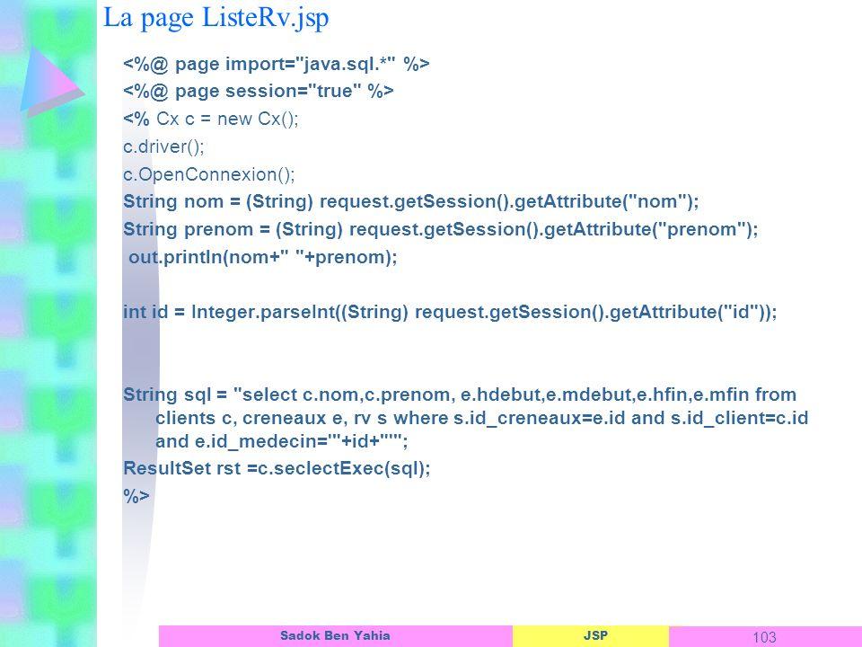 JSP 103 Sadok Ben Yahia La page ListeRv.jsp <% Cx c = new Cx(); c.driver(); c.OpenConnexion(); String nom = (String) request.getSession().getAttribute( nom ); String prenom = (String) request.getSession().getAttribute( prenom ); out.println(nom+ +prenom); int id = Integer.parseInt((String) request.getSession().getAttribute( id )); String sql = select c.nom,c.prenom, e.hdebut,e.mdebut,e.hfin,e.mfin from clients c, creneaux e, rv s where s.id_creneaux=e.id and s.id_client=c.id and e.id_medecin= +id+ ; ResultSet rst =c.seclectExec(sql); %>