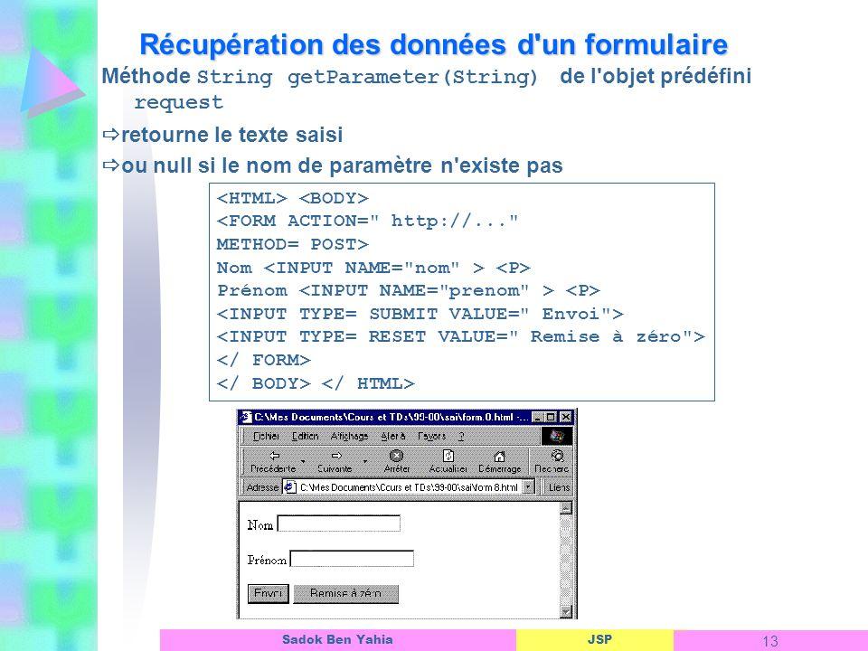 JSP 13 Sadok Ben Yahia Récupération des données d un formulaire Méthode String getParameter(String) de l objet prédéfini request retourne le texte saisi ou null si le nom de paramètre n existe pas <FORM ACTION= http://... METHOD= POST> Nom Prénom