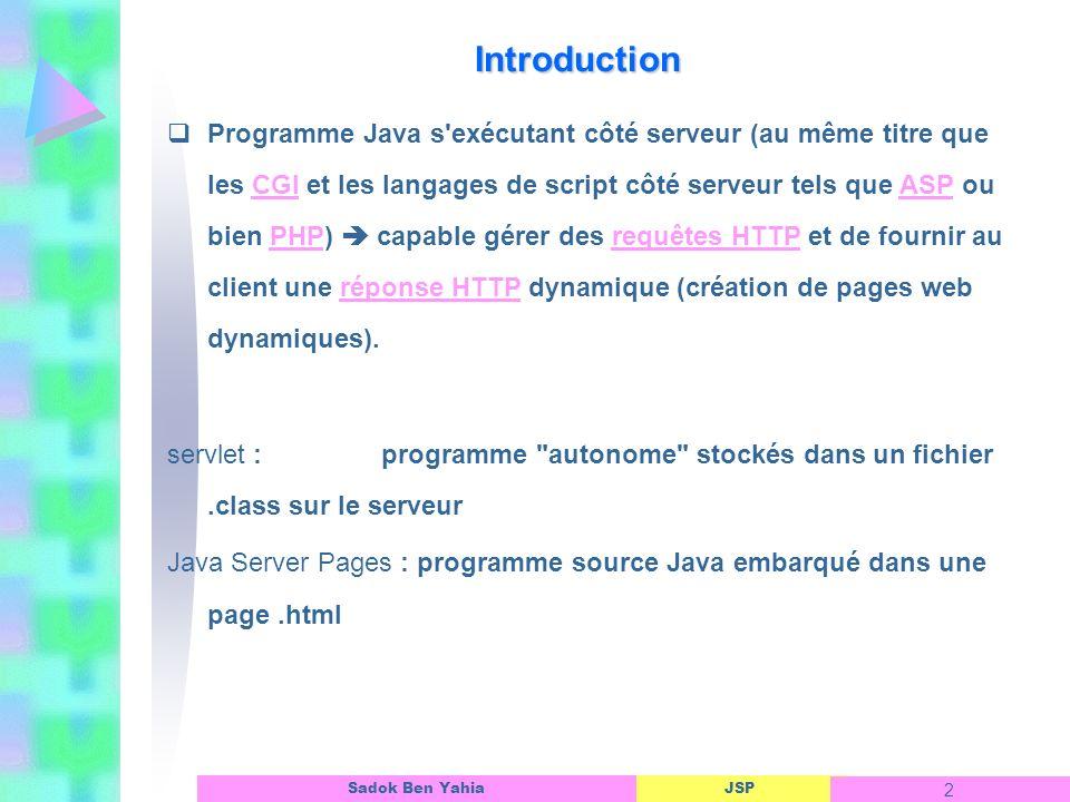 JSP 2 Sadok Ben Yahia Programme Java s exécutant côté serveur (au même titre que les CGI et les langages de script côté serveur tels que ASP ou bien PHP) capable gérer des requêtes HTTP et de fournir au client une réponse HTTP dynamique (création de pages web dynamiques).CGIASPPHPrequêtes HTTPréponse HTTP servlet :programme autonome stockés dans un fichier.class sur le serveur Java Server Pages : programme source Java embarqué dans une page.html Introduction