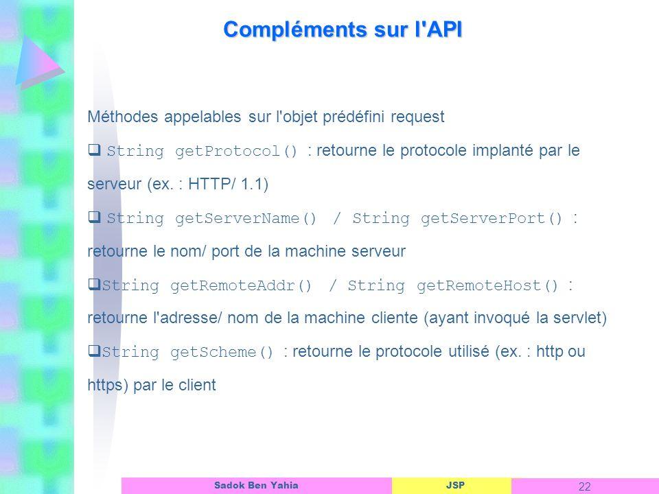 JSP 22 Sadok Ben Yahia Compléments sur l API Méthodes appelables sur l objet prédéfini request String getProtocol() : retourne le protocole implanté par le serveur (ex.